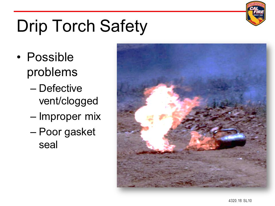 Drip Torch Safety Possible problems –Defective vent/clogged –Improper mix –Poor gasket seal 4320.18 SL10