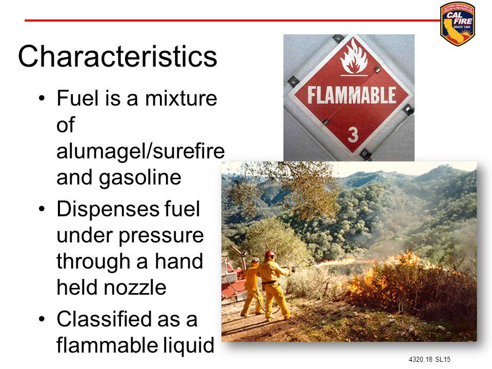 Characteristics Fuel is a mixture of alumagel/surefire and gasoline Dispenses fuel under pressure through a hand held nozzle Classified as a flammable liquid 4320.18 SL15