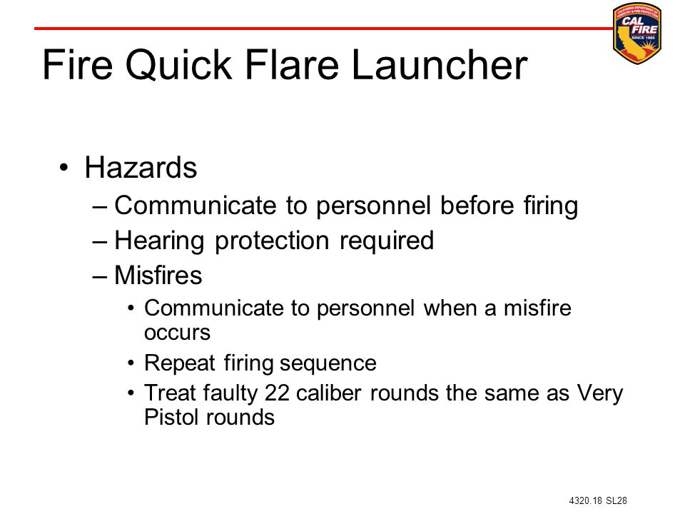 Fire Quick Flare Launcher Hazards –Communicate to personnel before firing –Hearing protection required –Misfires Communicate to personnel when a misfire occurs Repeat firing sequence Treat faulty 22 caliber rounds the same as Very Pistol rounds 4320.18 SL28