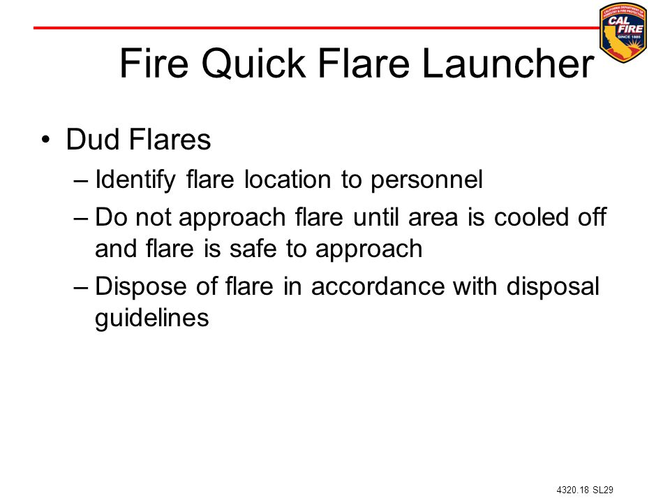 Fire Quick Flare Launcher Dud Flares –Identify flare location to personnel –Do not approach flare until area is cooled off and flare is safe to approach –Dispose of flare in accordance with disposal guidelines 4320.18 SL29