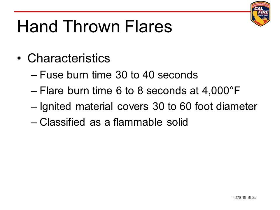 Hand Thrown Flares Characteristics –Fuse burn time 30 to 40 seconds –Flare burn time 6 to 8 seconds at 4,000°F –Ignited material covers 30 to 60 foot diameter –Classified as a flammable solid 4320.18 SL35