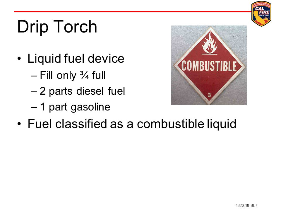 Drip Torch Liquid fuel device –Fill only ¾ full –2 parts diesel fuel –1 part gasoline Fuel classified as a combustible liquid 4320.18 SL7