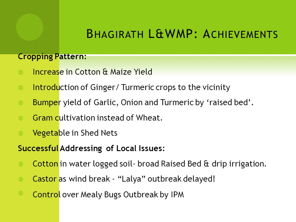 B HAGIRATH L&WMP: A CHIEVEMENTS Cropping Pattern:  Increase in Cotton & Maize Yield  Introduction of Ginger/ Turmeric crops to the vicinity  Bumper yield of Garlic, Onion and Turmeric by 'raised bed'.