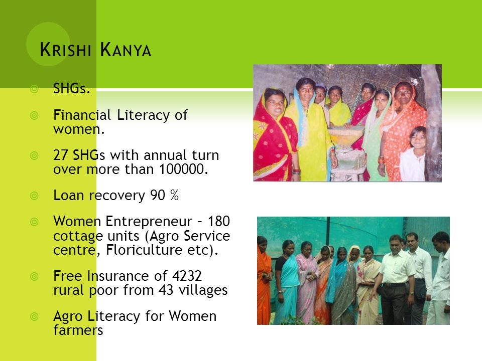 K RISHI K ANYA  SHGs.  Financial Literacy of women.  27 SHGs with annual turn over more than 100000.  Loan recovery 90 %  Women Entrepreneur – 18