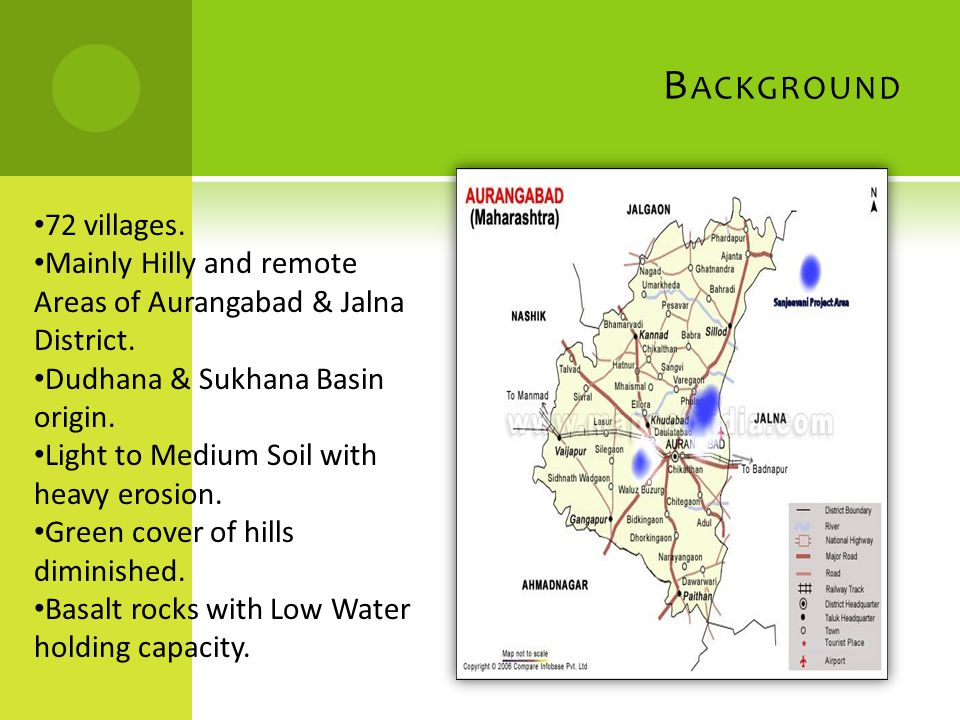 B ACKGROUND 72 villages. Mainly Hilly and remote Areas of Aurangabad & Jalna District. Dudhana & Sukhana Basin origin. Light to Medium Soil with heavy