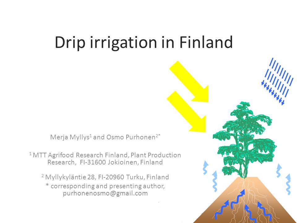 Drip irrigation in Finland Merja Myllys 1 and Osmo Purhonen 2* 1 MTT Agrifood Research Finland, Plant Production Research, FI-31600 Jokioinen, Finland 2 Myllykyläntie 28, FI-20960 Turku, Finland * corresponding and presenting author, purhonenosmo@gmail.com