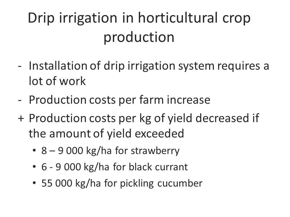 Drip irrigation in horticultural crop production -Installation of drip irrigation system requires a lot of work -Production costs per farm increase +Production costs per kg of yield decreased if the amount of yield exceeded 8 – 9 000 kg/ha for strawberry 6 - 9 000 kg/ha for black currant 55 000 kg/ha for pickling cucumber