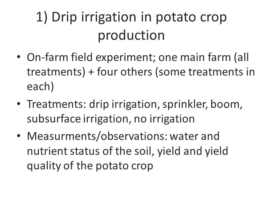 1) Drip irrigation in potato crop production On-farm field experiment; one main farm (all treatments) + four others (some treatments in each) Treatments: drip irrigation, sprinkler, boom, subsurface irrigation, no irrigation Measurments/observations: water and nutrient status of the soil, yield and yield quality of the potato crop