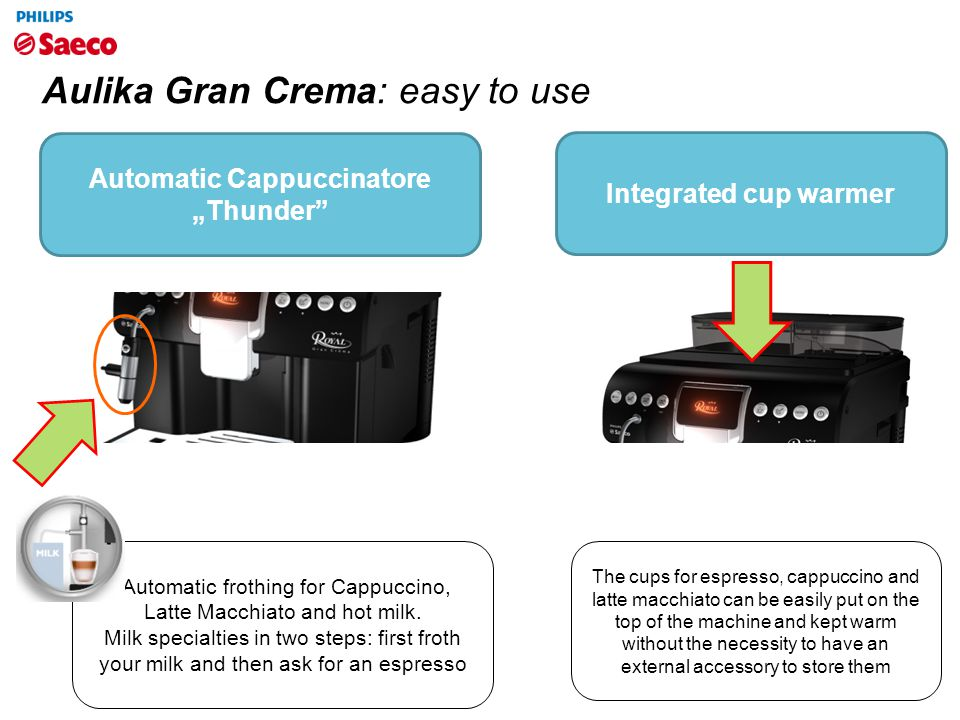 "Aulika Gran Crema: easy to use Automatic Cappuccinatore ""Thunder"" Integrated cup warmer The cups for espresso, cappuccino and latte macchiato can be e"