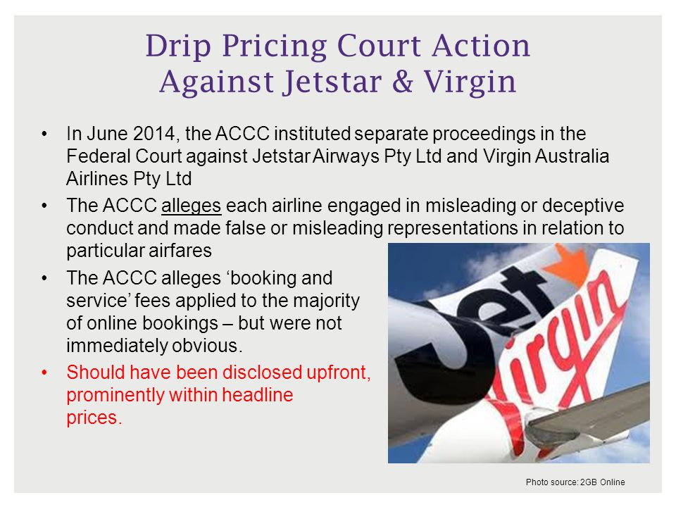 Drip Pricing Court Action Against Jetstar & Virgin In June 2014, the ACCC instituted separate proceedings in the Federal Court against Jetstar Airways Pty Ltd and Virgin Australia Airlines Pty Ltd The ACCC alleges each airline engaged in misleading or deceptive conduct and made false or misleading representations in relation to particular airfares The ACCC alleges 'booking and service' fees applied to the majority of online bookings – but were not immediately obvious.