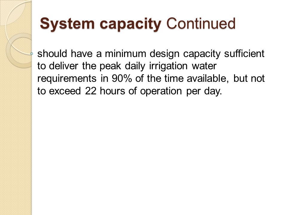 System capacity Continued ◦ should have a minimum design capacity sufficient to deliver the peak daily irrigation water requirements in 90% of the time available, but not to exceed 22 hours of operation per day.