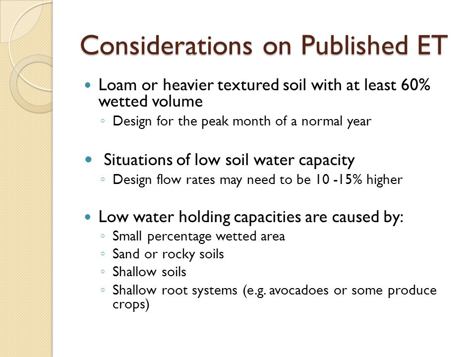 Considerations on Published ET Loam or heavier textured soil with at least 60% wetted volume ◦ Design for the peak month of a normal year Situations of low soil water capacity ◦ Design flow rates may need to be 10 -15% higher Low water holding capacities are caused by: ◦ Small percentage wetted area ◦ Sand or rocky soils ◦ Shallow soils ◦ Shallow root systems (e.g.