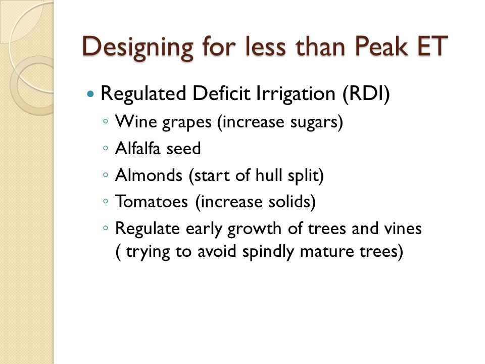 Designing for less than Peak ET Regulated Deficit Irrigation (RDI) ◦ Wine grapes (increase sugars) ◦ Alfalfa seed ◦ Almonds (start of hull split) ◦ Tomatoes (increase solids) ◦ Regulate early growth of trees and vines ( trying to avoid spindly mature trees)