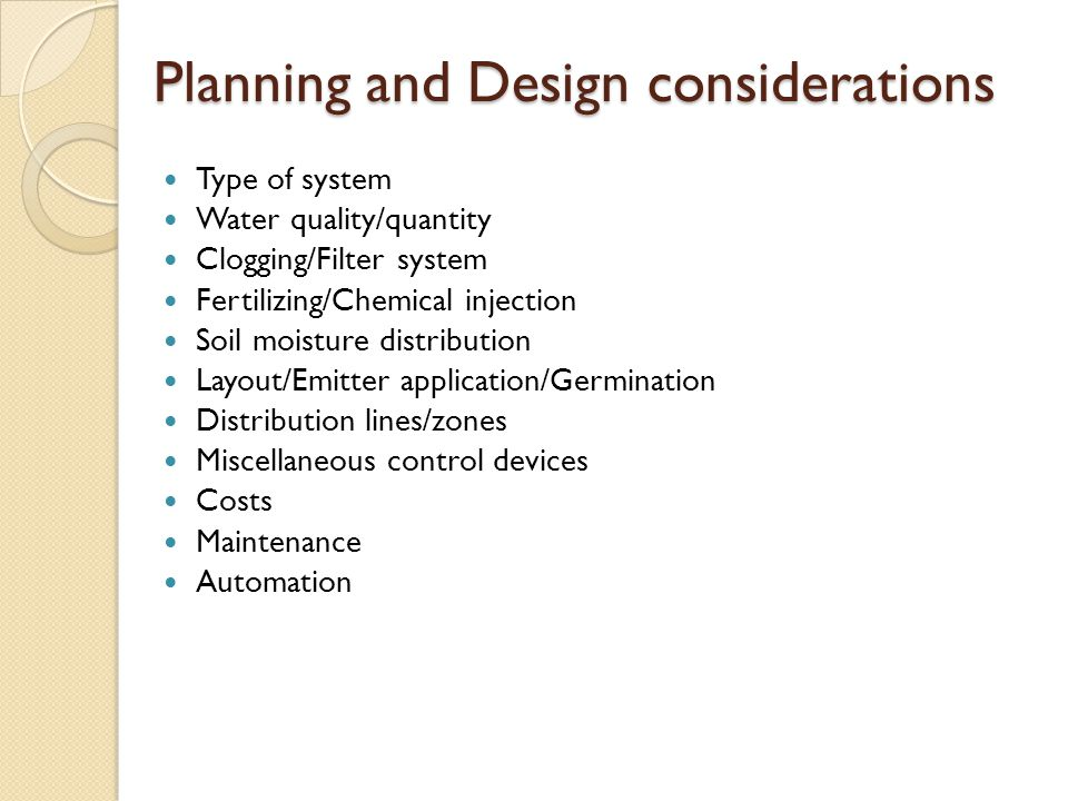 Planning and Design considerations Type of system Water quality/quantity Clogging/Filter system Fertilizing/Chemical injection Soil moisture distribution Layout/Emitter application/Germination Distribution lines/zones Miscellaneous control devices Costs Maintenance Automation