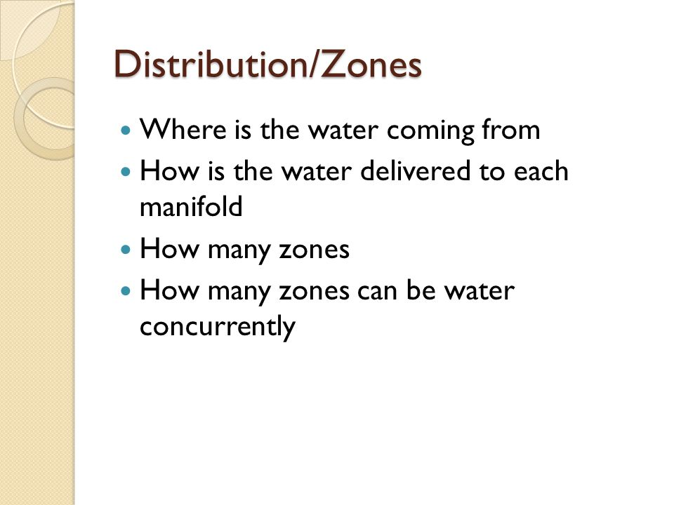 Distribution/Zones Where is the water coming from How is the water delivered to each manifold How many zones How many zones can be water concurrently