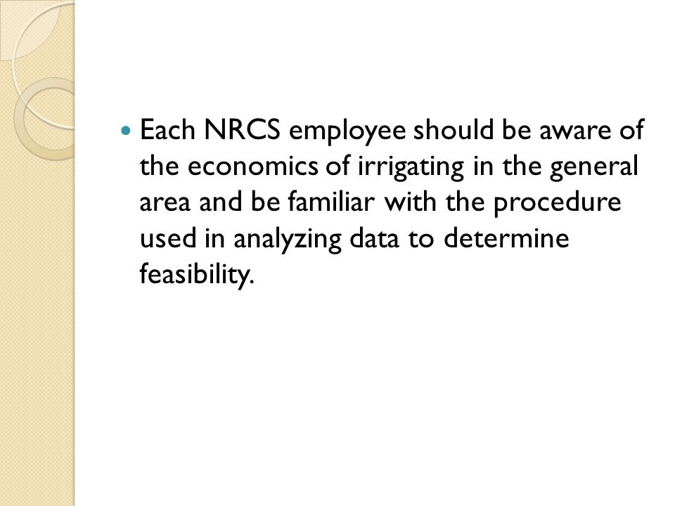 Each NRCS employee should be aware of the economics of irrigating in the general area and be familiar with the procedure used in analyzing data to determine feasibility.