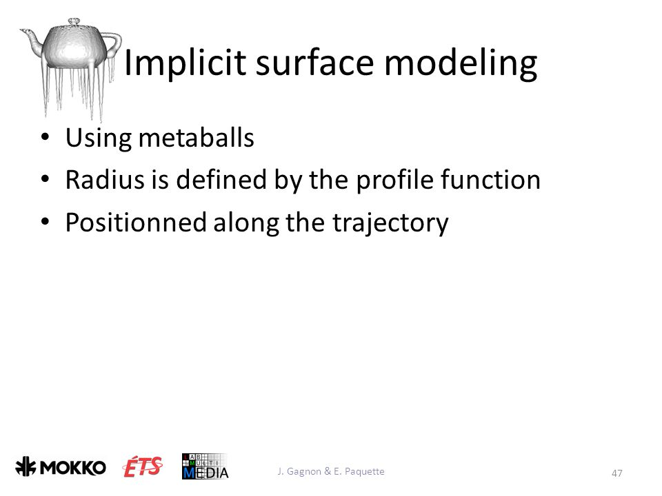 Implicit surface modeling Using metaballs Radius is defined by the profile function Positionned along the trajectory J.