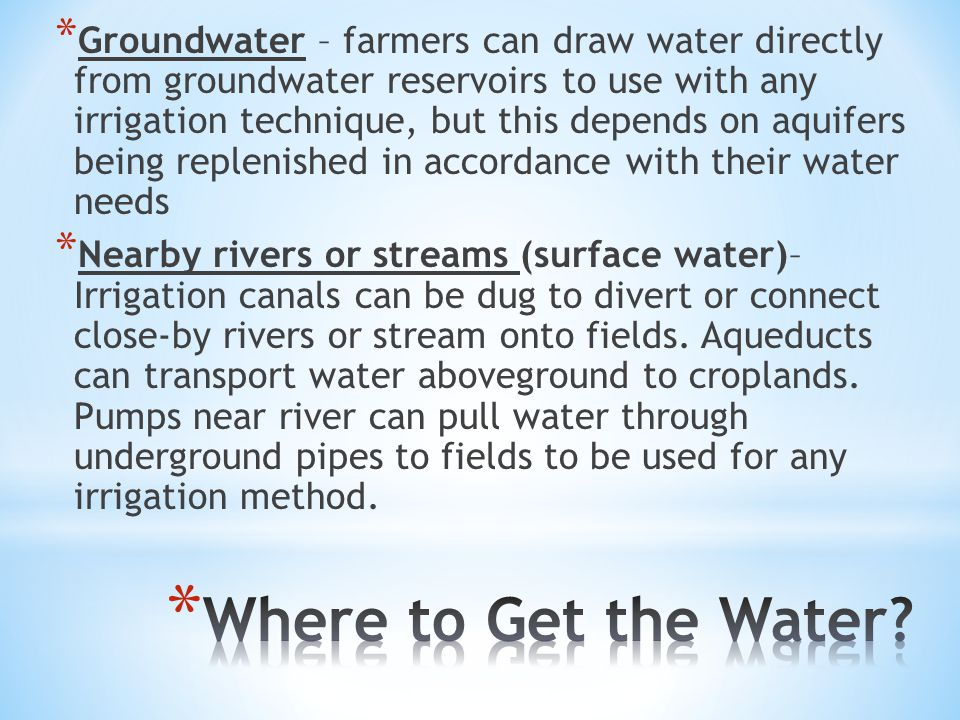 * Groundwater – farmers can draw water directly from groundwater reservoirs to use with any irrigation technique, but this depends on aquifers being replenished in accordance with their water needs * Nearby rivers or streams (surface water)– Irrigation canals can be dug to divert or connect close-by rivers or stream onto fields.