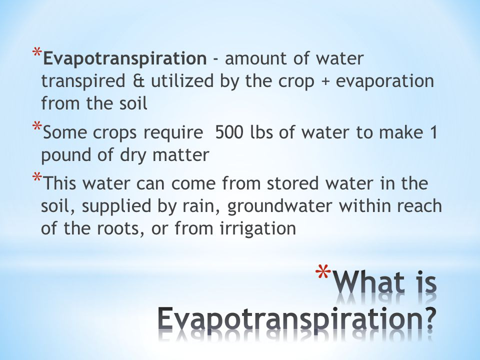 * Evapotranspiration - amount of water transpired & utilized by the crop + evaporation from the soil * Some crops require 500 lbs of water to make 1 pound of dry matter * This water can come from stored water in the soil, supplied by rain, groundwater within reach of the roots, or from irrigation