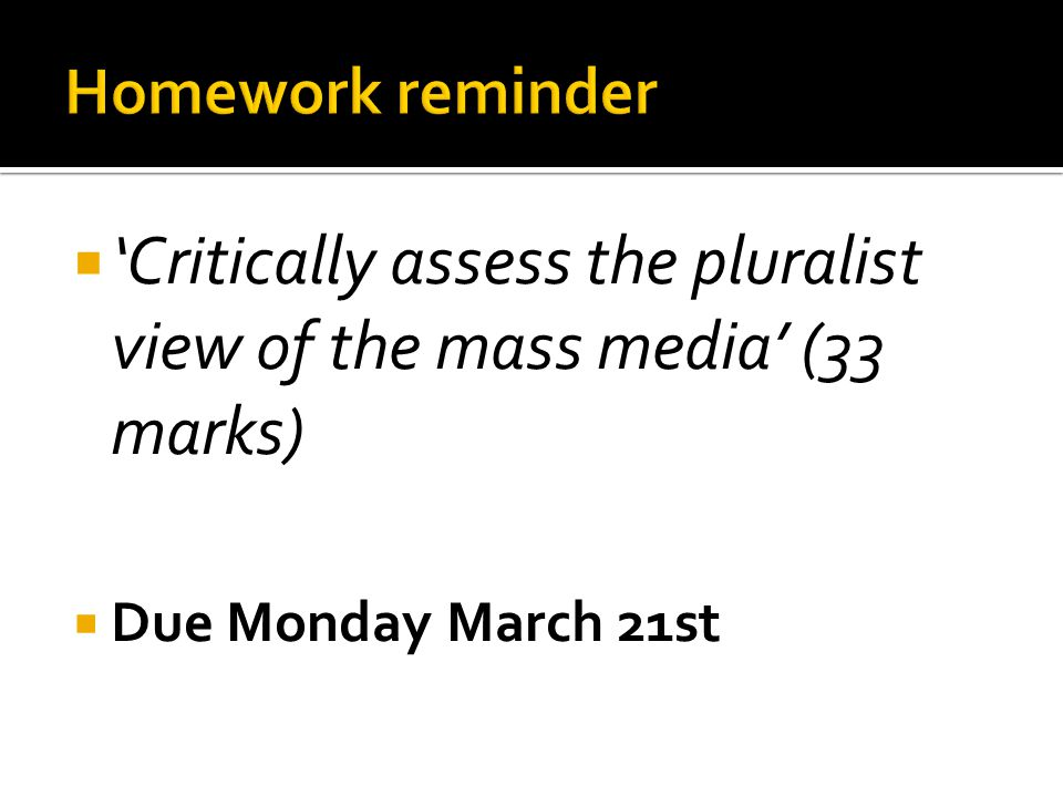  'Critically assess the pluralist view of the mass media' (33 marks)  Due Monday March 21st