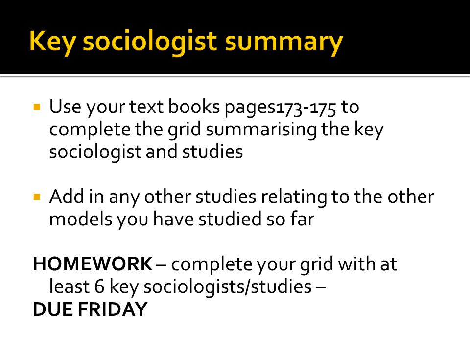  Use your text books pages173-175 to complete the grid summarising the key sociologist and studies  Add in any other studies relating to the other m