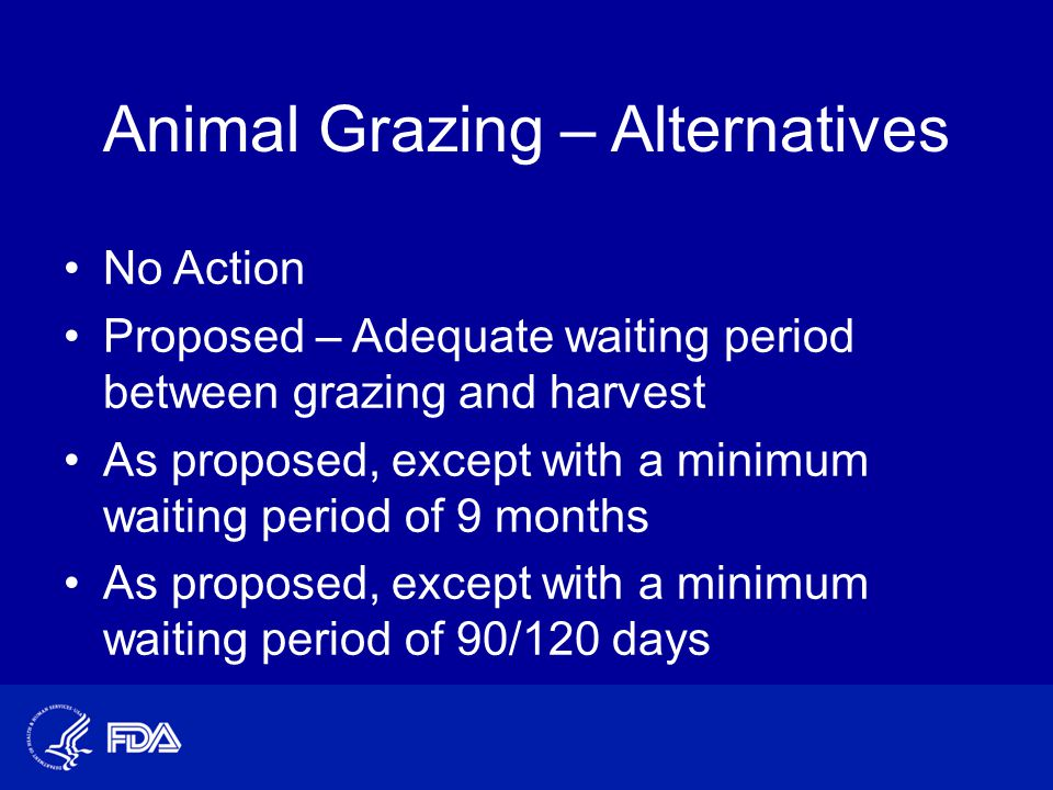Animal Grazing – Alternatives No Action Proposed – Adequate waiting period between grazing and harvest As proposed, except with a minimum waiting period of 9 months As proposed, except with a minimum waiting period of 90/120 days