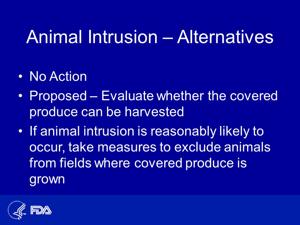 Animal Intrusion – Alternatives No Action Proposed – Evaluate whether the covered produce can be harvested If animal intrusion is reasonably likely to occur, take measures to exclude animals from fields where covered produce is grown