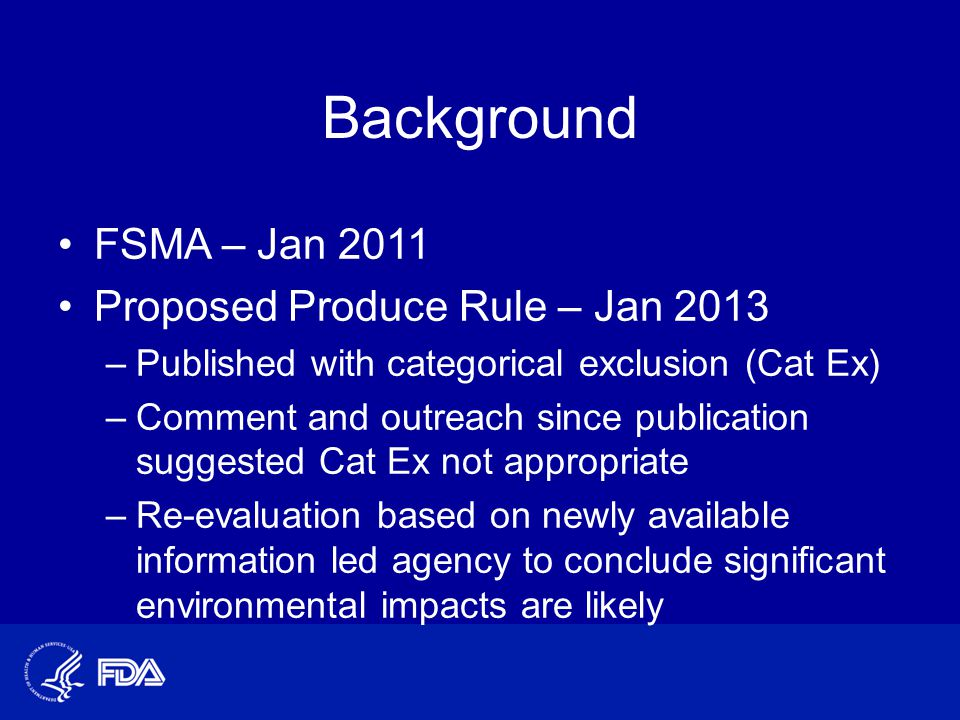 Background FSMA – Jan 2011 Proposed Produce Rule – Jan 2013 –Published with categorical exclusion (Cat Ex) –Comment and outreach since publication suggested Cat Ex not appropriate –Re-evaluation based on newly available information led agency to conclude significant environmental impacts are likely
