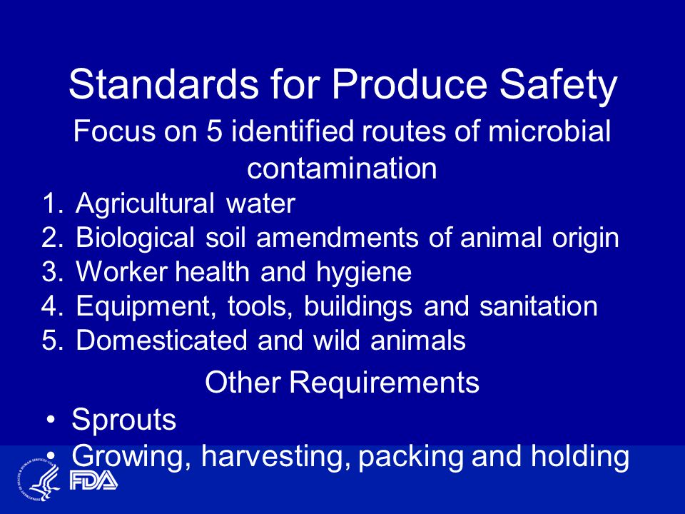 Standards for Produce Safety Focus on 5 identified routes of microbial contamination 1.Agricultural water 2.Biological soil amendments of animal origin 3.Worker health and hygiene 4.Equipment, tools, buildings and sanitation 5.Domesticated and wild animals Other Requirements Sprouts Growing, harvesting, packing and holding