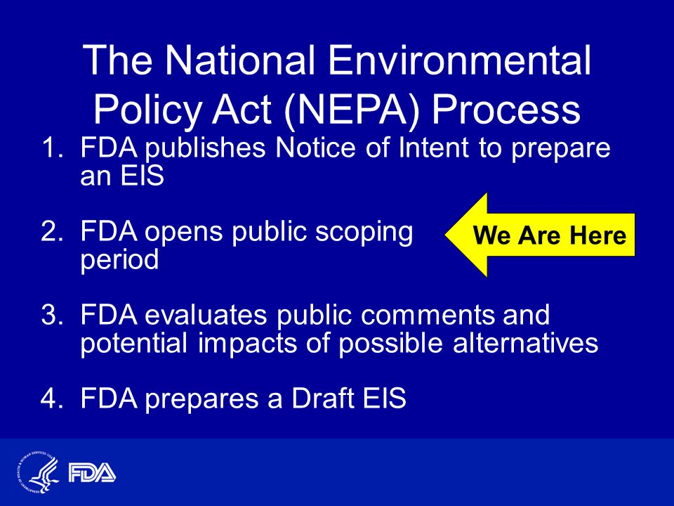 The National Environmental Policy Act (NEPA) Process 1.FDA publishes Notice of Intent to prepare an EIS 2.FDA opens public scoping period 3.FDA evaluates public comments and potential impacts of possible alternatives 4.FDA prepares a Draft EIS We Are Here