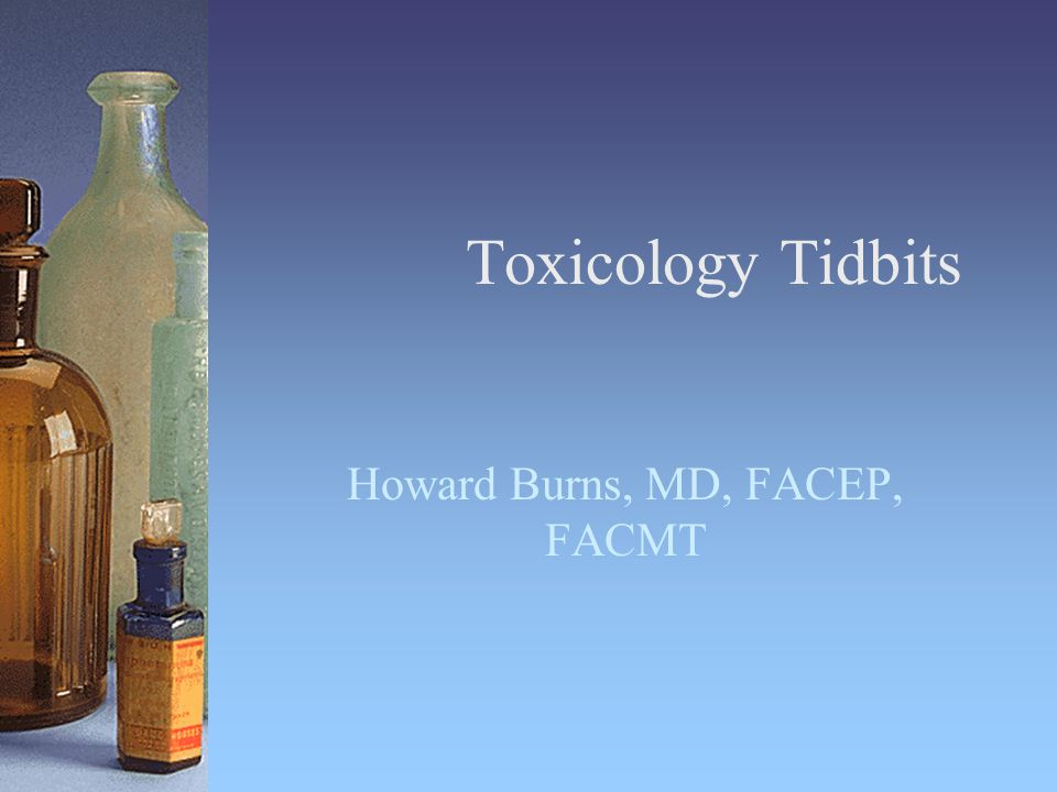 Toxicology Tidbits Howard Burns, MD, FACEP, FACMT