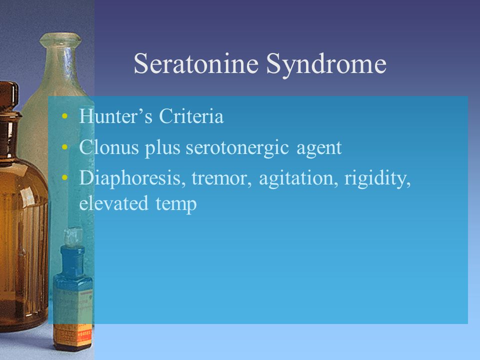 Seratonine Syndrome Hunter's Criteria Clonus plus serotonergic agent Diaphoresis, tremor, agitation, rigidity, elevated temp