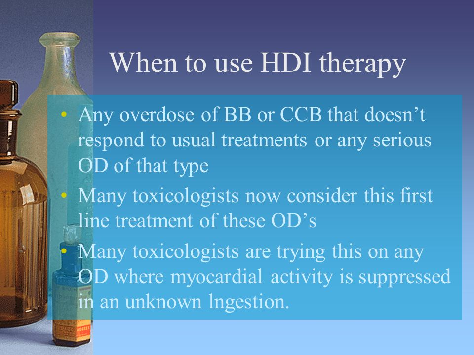 When to use HDI therapy Any overdose of BB or CCB that doesn't respond to usual treatments or any serious OD of that type Many toxicologists now consider this first line treatment of these OD's Many toxicologists are trying this on any OD where myocardial activity is suppressed in an unknown lngestion.