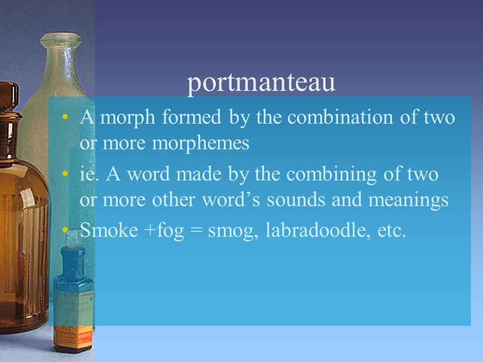 portmanteau A morph formed by the combination of two or more morphemes ie.