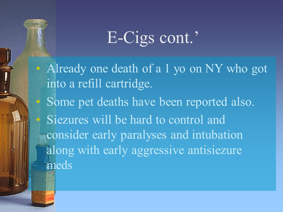 E-Cigs cont.' Already one death of a 1 yo on NY who got into a refill cartridge.