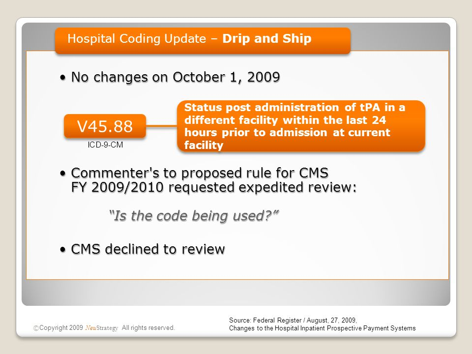 No changes on October 1, 2009No changes on October 1, 2009 Commenter s to proposed rule for CMS FY 2009/2010 requested expedited review: Is the code being used Commenter s to proposed rule for CMS FY 2009/2010 requested expedited review: Is the code being used CMS declined to reviewCMS declined to review Hospital Coding Update – Drip and Ship Source: Federal Register / August, 27, 2009, Changes to the Hospital Inpatient Prospective Payment Systems © Copyright 2009 NeuStrategy All rights reserved.