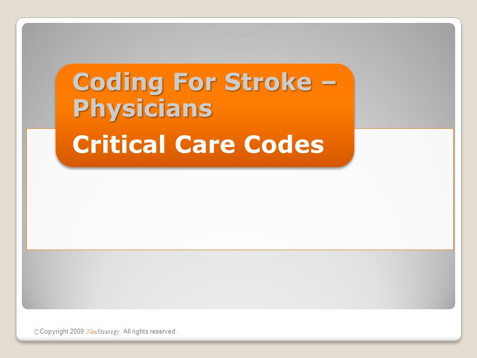 Coding For Stroke – Physicians Critical Care Codes © Copyright 2009 NeuStrategy All rights reserved.