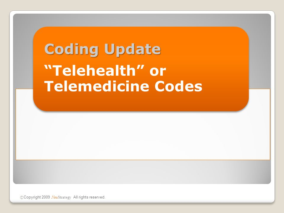 "Coding Update ""Telehealth"" or Telemedicine Codes © Copyright 2009 NeuStrategy All rights reserved."