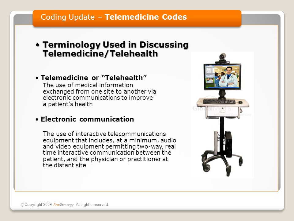 Terminology Used in Discussing Telemedicine/TelehealthTerminology Used in Discussing Telemedicine/Telehealth Telemedicine or Telehealth The use of medical information exchanged from one site to another via electronic communications to improve a patient s health Electronic communication T he use of interactive telecommunications equipment that includes, at a minimum, audio and video equipment permitting two-way, real time interactive communication between the patient, and the physician or practitioner at the distant site Coding Update – Telemedicine Codes © Copyright 2009 NeuStrategy All rights reserved.