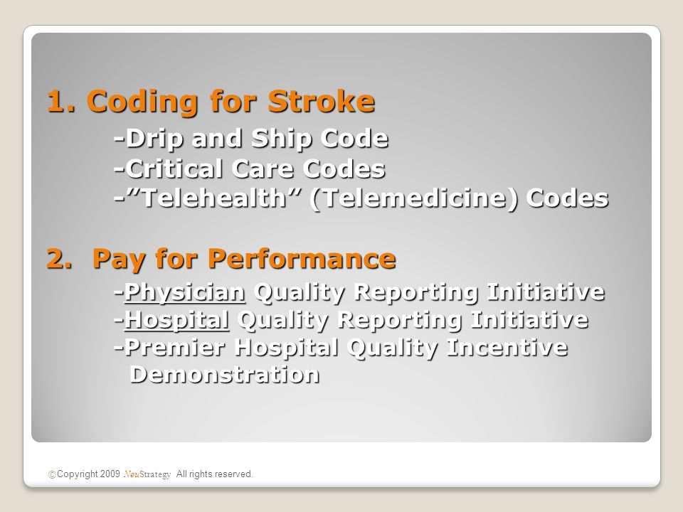 Coded by Physicians Managing Critically Unstable PatientsCoded by Physicians Managing Critically Unstable Patients Often under-utilized in the ED for stroke patientsOften under-utilized in the ED for stroke patients Based on services performed, not physician specialtyBased on services performed, not physician specialty More than one physician can if one or more critical illness(es) or injur(ies) in whole or in partMore than one physician can if one or more critical illness(es) or injur(ies) in whole or in part Physician Coding Update – Critical Care Codes © Copyright 2009 NeuStrategy All rights reserved.