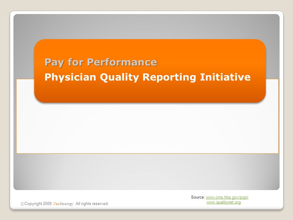 Pay for Performance Physician Quality Reporting Initiative © Copyright 2009 NeuStrategy All rights reserved. Source: www.cms.hhs.gov/pqri/www.cms.hhs.