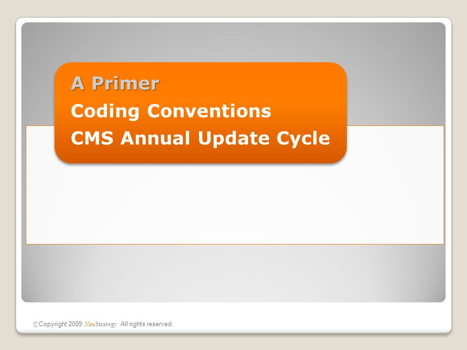 Standardized Coding Conventions ICD-9-CM Codes (1) Hospital billing codes ◦Diagnosis codes and procedure codes  Pertinent to a hospital admission  Used to classify inpatients into a MS-DRG used to determine payment ◦V-codes  Report factors that may influence present or future care  Usually listed as a secondary diagnosis  Supplemental tracking codes used to facilitate data collection (1) International Classification of Diseases, 9th Revision, Clinical Modification © Copyright 2009 NeuStrategy All rights reserved.