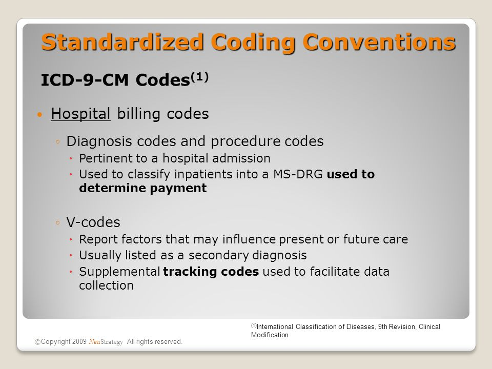 Standardized Coding Conventions ICD-9-CM Codes (1) Hospital billing codes ◦Diagnosis codes and procedure codes  Pertinent to a hospital admission  U
