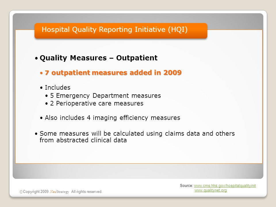 Quality Measures – Outpatient 7 outpatient measures added in 20097 outpatient measures added in 2009 Includes 5 Emergency Department measures 2 Perioperative care measures Also includes 4 imaging efficiency measures Some measures will be calculated using claims data and others from abstracted clinical data Hospital Quality Reporting Initiative (HQI) © Copyright 2009 NeuStrategy All rights reserved.