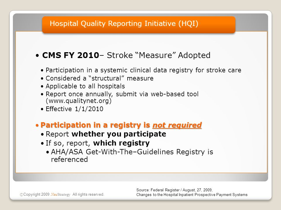 CMS FY 2010– Stroke Measure Adopted Participation in a systemic clinical data registry for stroke care Considered a structural measure Applicable to all hospitals Report once annually, submit via web-based tool (www.qualitynet.org) Effective 1/1/2010 Participation in a registry is not requiredParticipation in a registry is not required Report whether you participate If so, report, which registry AHA/ASA Get-With-The–Guidelines Registry is referenced Hospital Quality Reporting Initiative (HQI) © Copyright 2009 NeuStrategy All rights reserved.