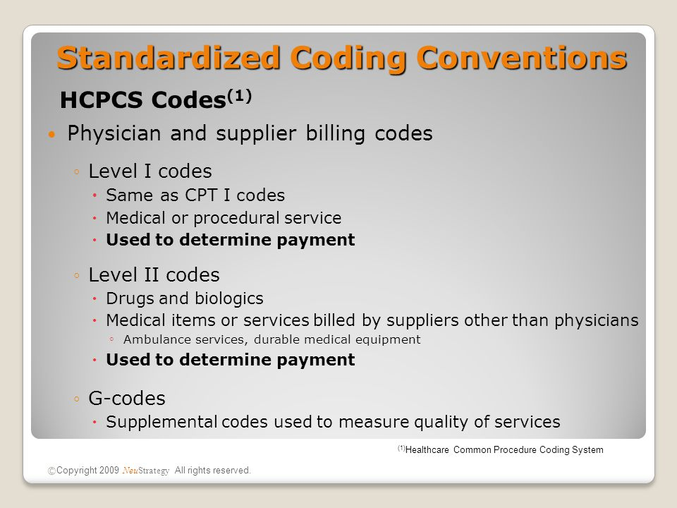 Standardized Coding Conventions HCPCS Codes (1) Physician and supplier billing codes ◦Level I codes  Same as CPT I codes  Medical or procedural service  Used to determine payment ◦Level II codes  Drugs and biologics  Medical items or services billed by suppliers other than physicians ◦ Ambulance services, durable medical equipment  Used to determine payment ◦G-codes  Supplemental codes used to measure quality of services (1) Healthcare Common Procedure Coding System © Copyright 2009 NeuStrategy All rights reserved.