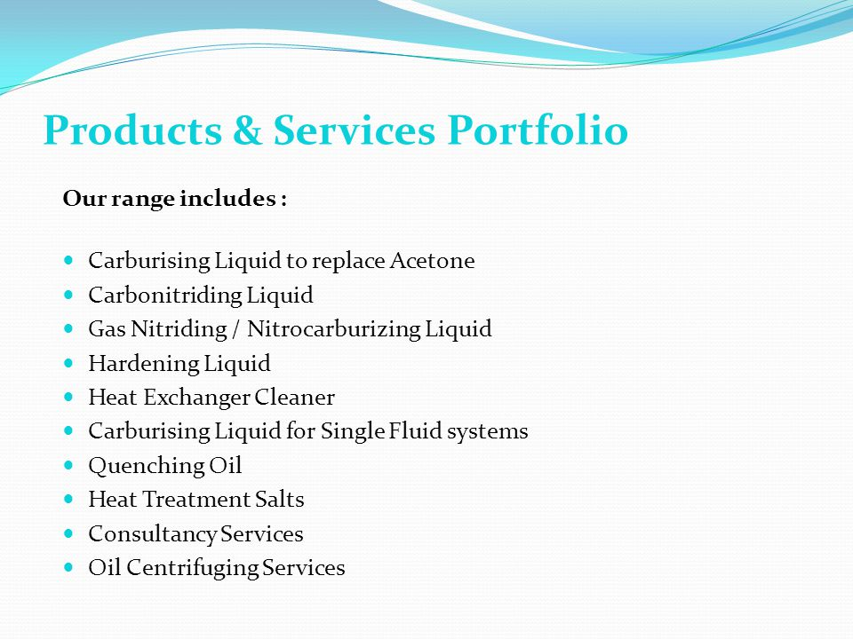 Our range includes : Carburising Liquid to replace Acetone Carbonitriding Liquid Gas Nitriding / Nitrocarburizing Liquid Hardening Liquid Heat Exchanger Cleaner Carburising Liquid for Single Fluid systems Quenching Oil Heat Treatment Salts Consultancy Services Oil Centrifuging Services Products & Services Portfolio