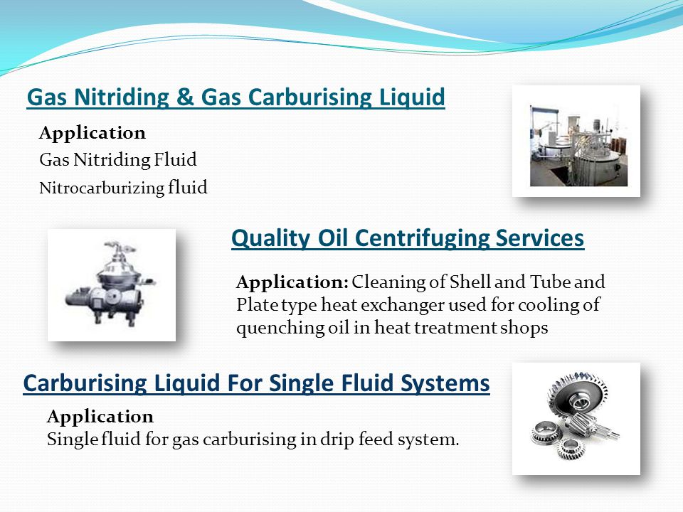 Gas Nitriding & Gas Carburising Liquid Application Gas Nitriding Fluid Nitrocarburizing fluid Quality Oil Centrifuging Services Application: Cleaning of Shell and Tube and Plate type heat exchanger used for cooling of quenching oil in heat treatment shops Carburising Liquid For Single Fluid Systems Application Single fluid for gas carburising in drip feed system.