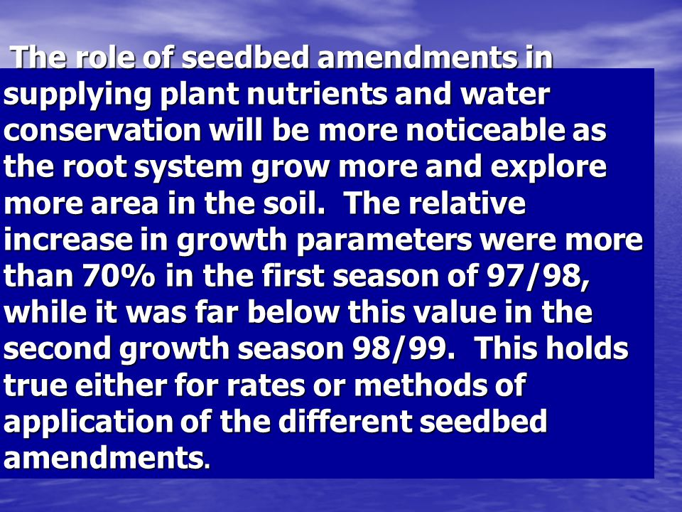 The role of seedbed amendments in supplying plant nutrients and water conservation will be more noticeable as the root system grow more and explore more area in the soil.