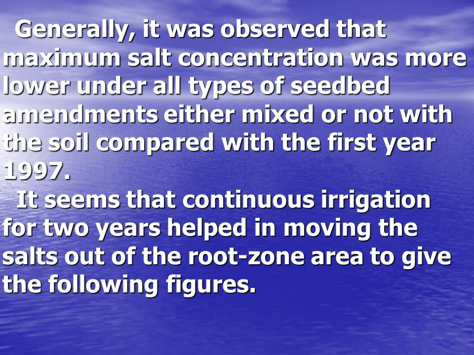 Generally, it was observed that maximum salt concentration was more lower under all types of seedbed amendments either mixed or not with the soil compared with the first year 1997.